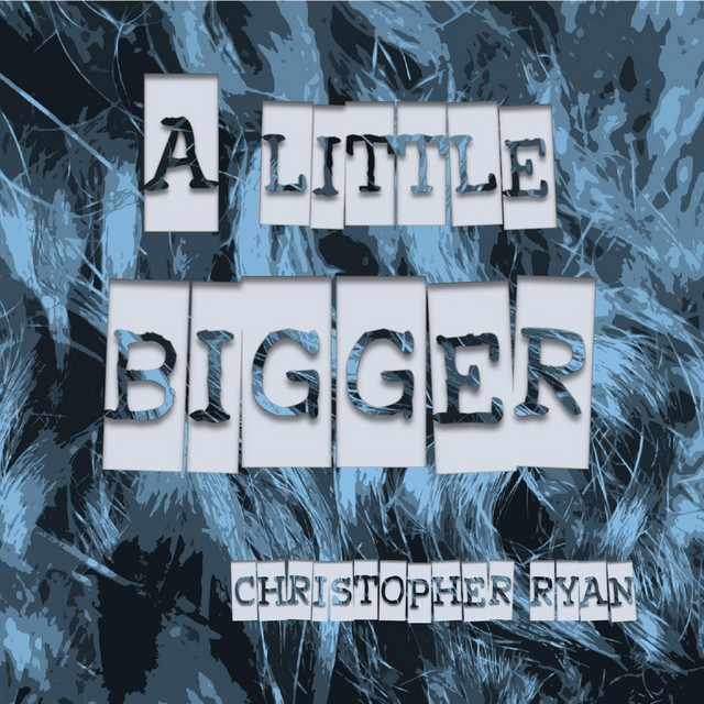 Christopher Ryan – A Little Bigger (Spotify)