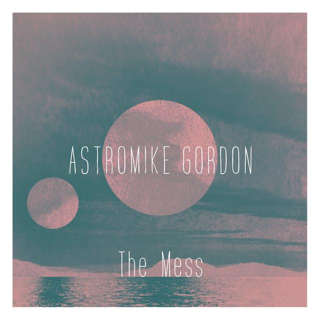Astromike Gordon – The Mess (Spotify)